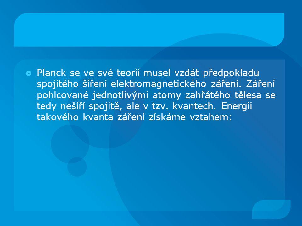  Planck se ve své teorii musel vzdát předpokladu spojitého šíření elektromagnetického záření. Záření pohlcované jednotlivými atomy zahřátého tělesa s