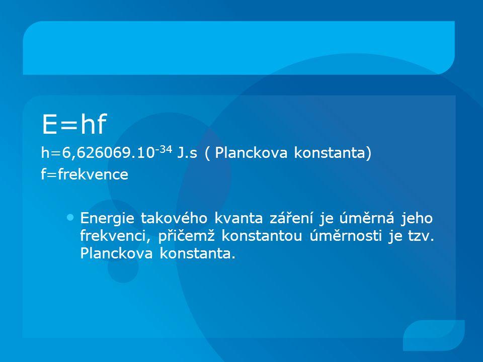 E=hf h=6,626069.10 -34 J.s ( Planckova konstanta) f=frekvence Energie takového kvanta záření je úměrná jeho frekvenci, přičemž konstantou úměrnosti je tzv.