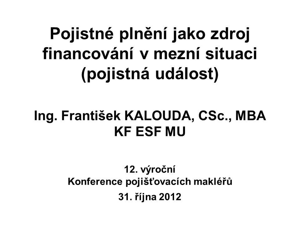 Pojistné plnění jako zdroj financování v mezní situaci (pojistná událost) Ing. František KALOUDA, CSc., MBA KF ESF MU 12. výroční Konference pojišťova