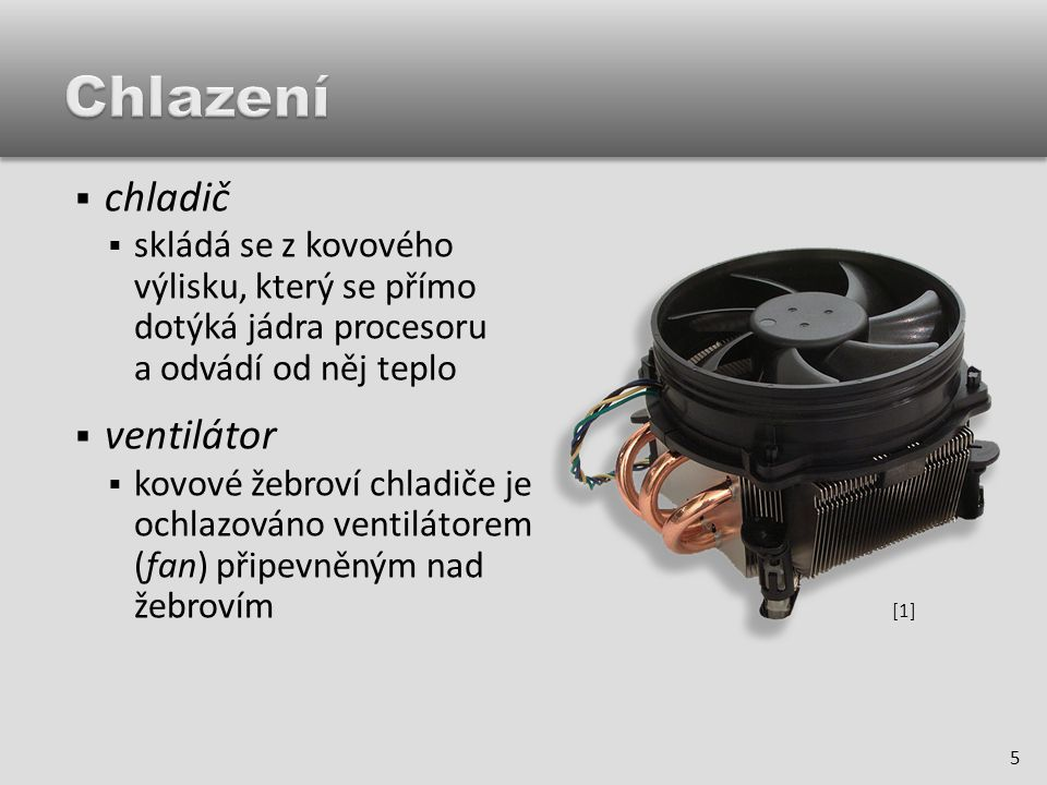  chladič  skládá se z kovového výlisku, který se přímo dotýká jádra procesoru a odvádí od něj teplo  ventilátor  kovové žebroví chladiče je ochlazováno ventilátorem (fan) připevněným nad žebrovím 5 [1][1]
