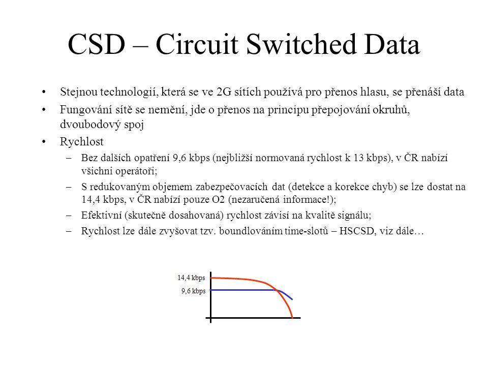 CSD – Circuit Switched Data Stejnou technologií, která se ve 2G sítích používá pro přenos hlasu, se přenáší data Fungování sítě se nemění, jde o přenos na principu přepojování okruhů, dvoubodový spoj Rychlost –Bez dalších opatření 9,6 kbps (nejbližší normovaná rychlost k 13 kbps), v ČR nabízí všichni operátoři; –S redukovaným objemem zabezpečovacích dat (detekce a korekce chyb) se lze dostat na 14,4 kbps, v ČR nabízí pouze O2 (nezaručená informace!); –Efektivní (skutečně dosahovaná) rychlost závisí na kvalitě signálu; –Rychlost lze dále zvyšovat tzv.
