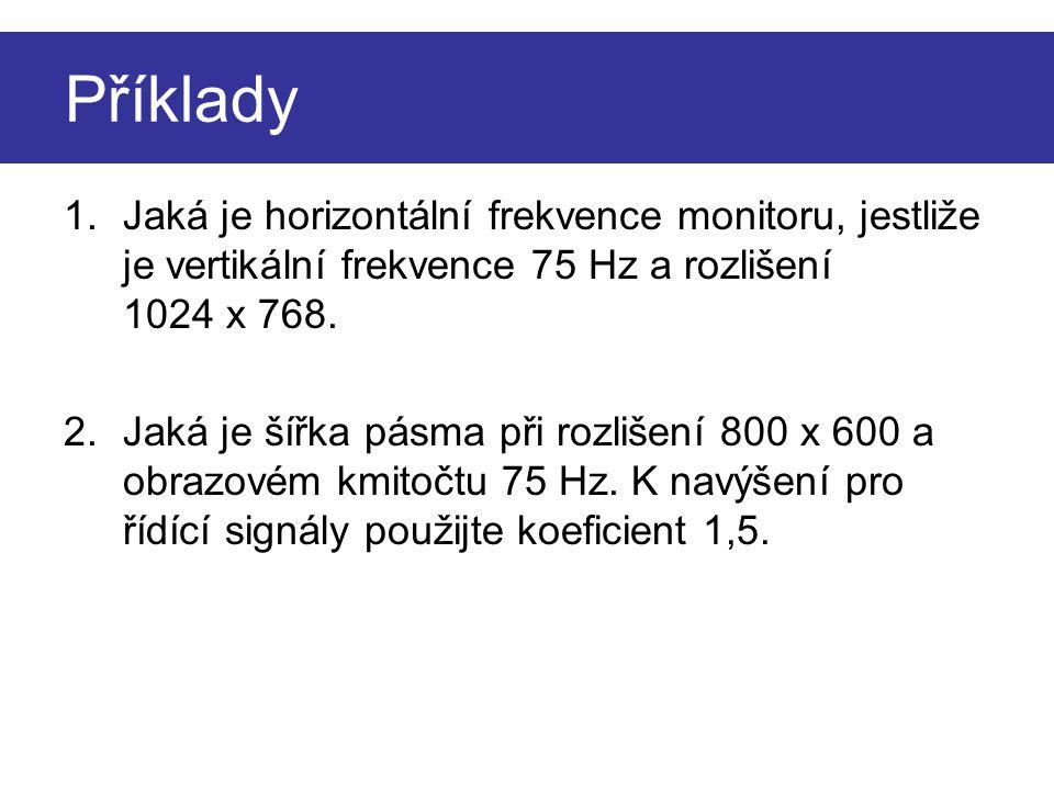 Příklady 1.Jaká je horizontální frekvence monitoru, jestliže je vertikální frekvence 75 Hz a rozlišení 1024 x 768. 2.Jaká je šířka pásma při rozlišení