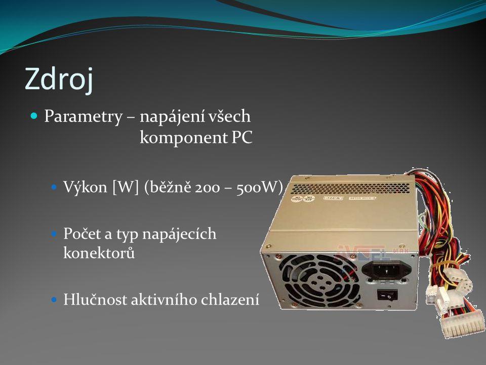 Zdroj Parametry – napájení všech komponent PC Výkon [W] (běžně 200 – 500W) Počet a typ napájecích konektorů Hlučnost aktivního chlazení