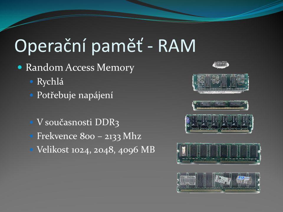 Operační paměť - RAM Random Access Memory Rychlá Potřebuje napájení V současnosti DDR3 Frekvence 800 – 2133 Mhz Velikost 1024, 2048, 4096 MB