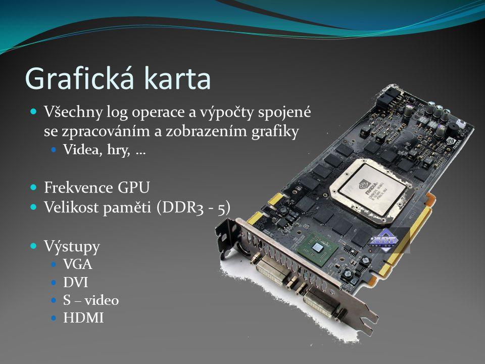 Grafická karta Všechny log operace a výpočty spojené se zpracováním a zobrazením grafiky Videa, hry, … Frekvence GPU Velikost paměti (DDR3 - 5) Výstup