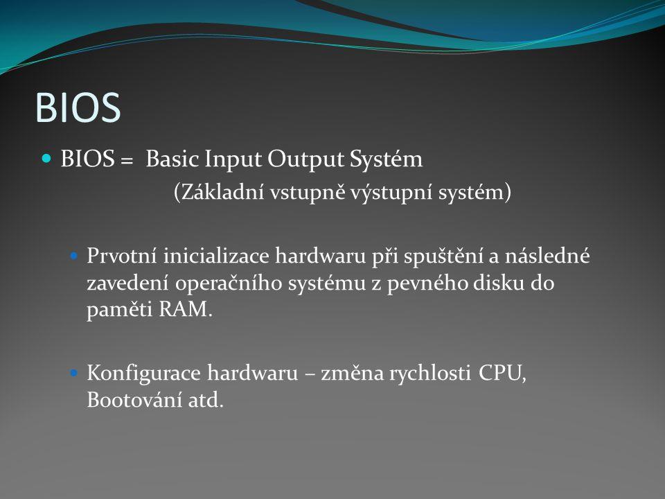 BIOS BIOS = Basic Input Output Systém (Základní vstupně výstupní systém) Prvotní inicializace hardwaru při spuštění a následné zavedení operačního sys