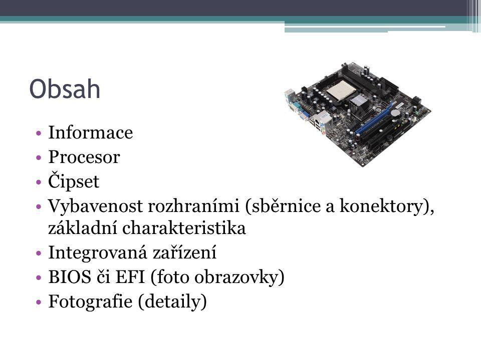 Obsah Informace Procesor Čipset Vybavenost rozhraními (sběrnice a konektory), základní charakteristika Integrovaná zařízení BIOS či EFI (foto obrazovky) Fotografie (detaily)