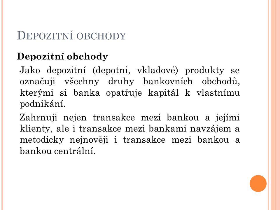 D EPOZITNÍ OBCHODY Depozitní obchody Jako depozitní (depotni, vkladové) produkty se označuji všechny druhy bankovních obchodů, kterými si banka opatřuje kapitál k vlastnímu podnikání.