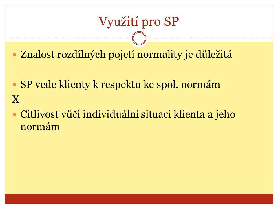 Využití pro SP Znalost rozdílných pojetí normality je důležitá SP vede klienty k respektu ke spol. normám X Citlivost vůči individuální situaci klient
