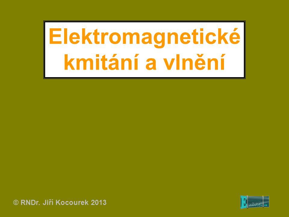 Elektromagnetické kmitání a vlnění © RNDr. Jiří Kocourek 2013
