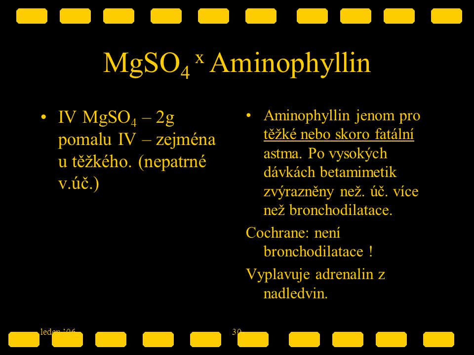 leden '0630 MgSO 4 x Aminophyllin IV MgSO 4 – 2g pomalu IV – zejména u těžkého. (nepatrné v.úč.) Aminophyllin jenom pro těžké nebo skoro fatální astma