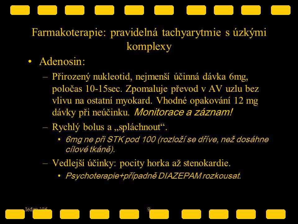 leden '069 Farmakoterapie: pravidelná tachyarytmie s úzkými komplexy Adenosin: –Přirozený nukleotid, nejmenší účinná dávka 6mg, poločas 10-15sec. Zpom