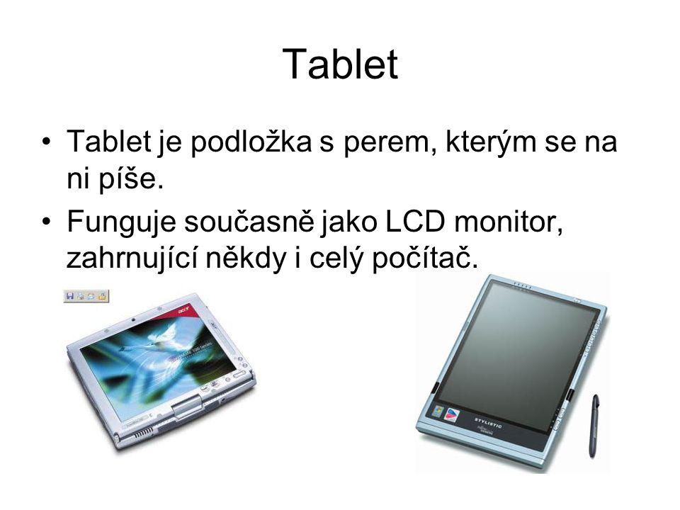 Tablet Tablet je podložka s perem, kterým se na ni píše. Funguje současně jako LCD monitor, zahrnující někdy i celý počítač.