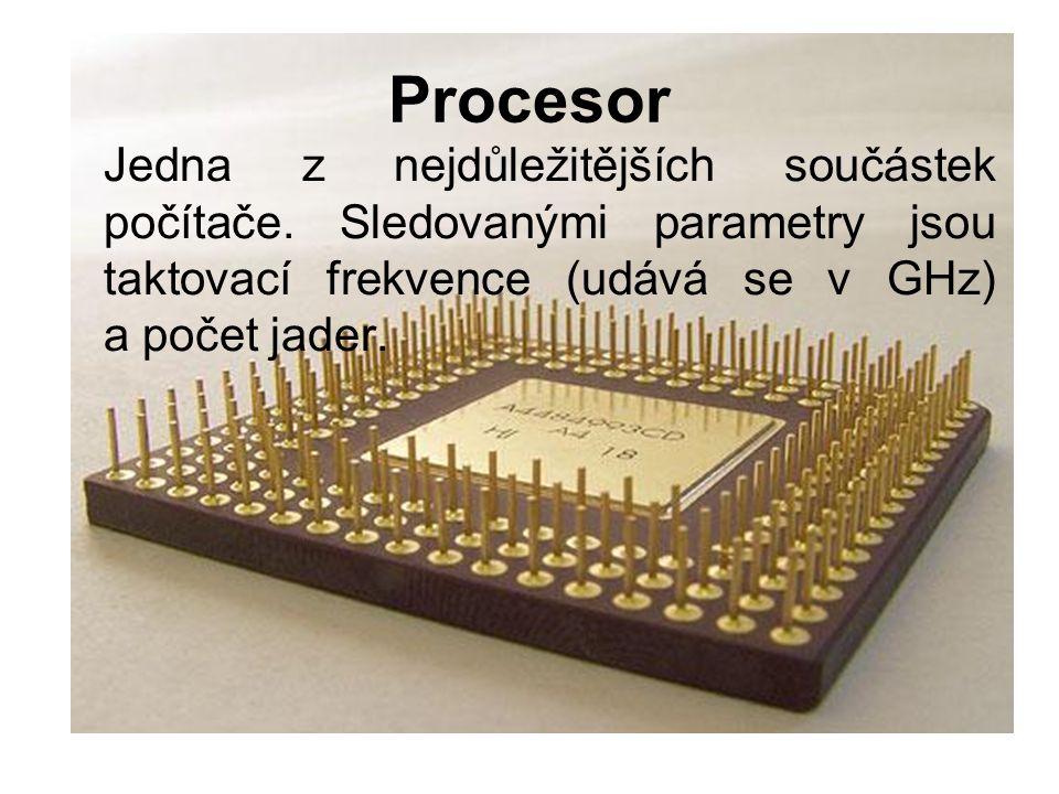 Procesor Jedna z nejdůležitějších součástek počítače. Sledovanými parametry jsou taktovací frekvence (udává se v GHz) a počet jader.