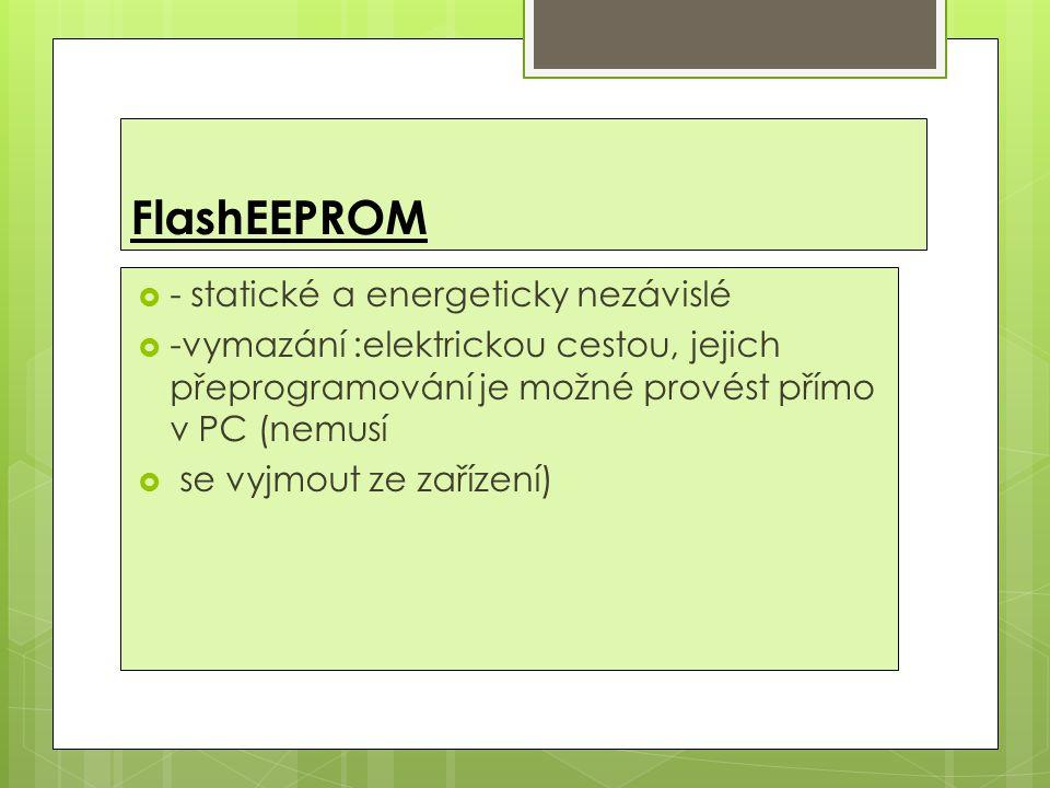 FlashEEPROM  - statické a energeticky nezávislé  -vymazání :elektrickou cestou, jejich přeprogramování je možné provést přímo v PC (nemusí  se vyjmout ze zařízení)