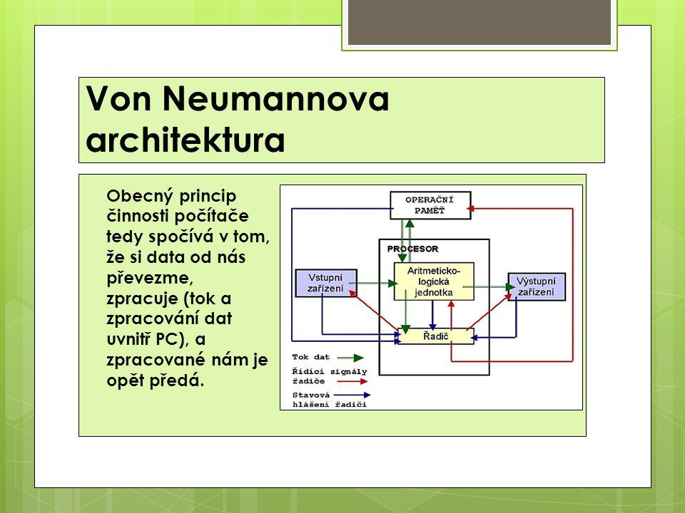 Von Neumannova architektura Obecný princip činnosti počítače tedy spočívá v tom, že si data od nás převezme, zpracuje (tok a zpracování dat uvnitř PC), a zpracované nám je opět předá.