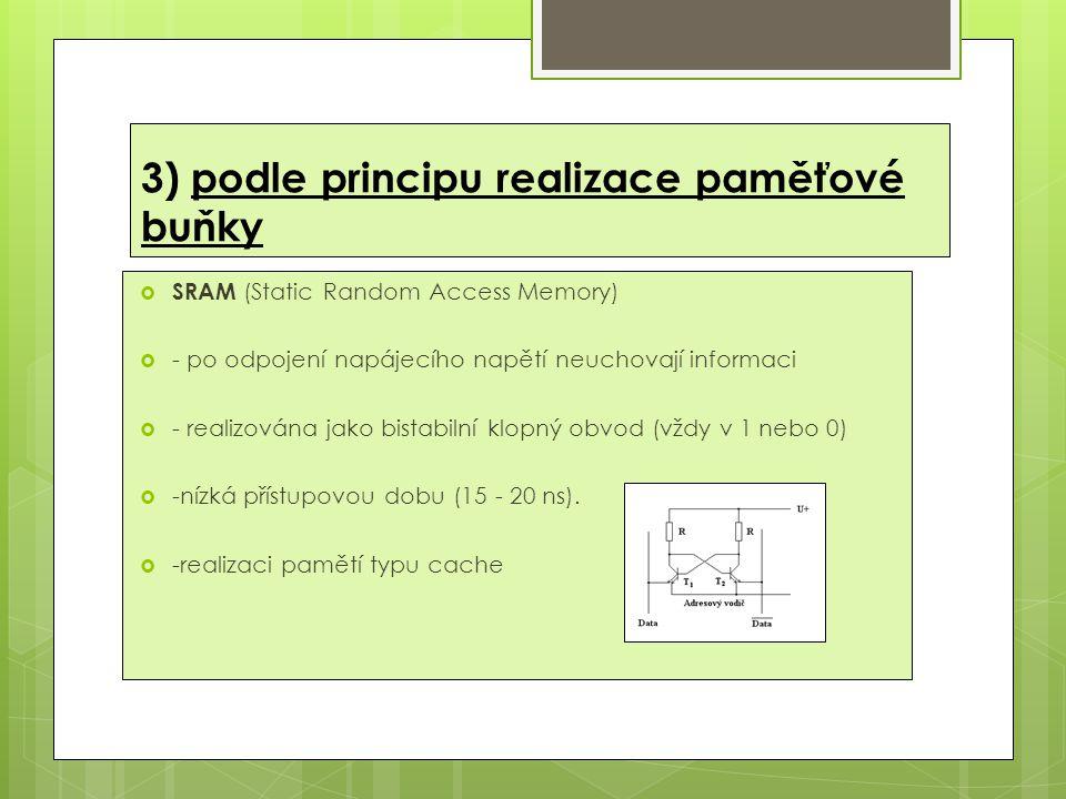 3) podle principu realizace paměťové buňky  SRAM (Static Random Access Memory)  - po odpojení napájecího napětí neuchovají informaci  - realizována jako bistabilní klopný obvod (vždy v 1 nebo 0)  -nízká přístupovou dobu (15 - 20 ns).