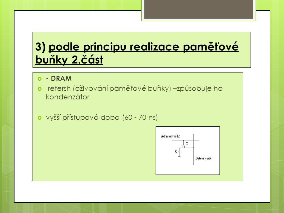 3) podle principu realizace paměťové buňky 2.část  - DRAM  refersh (oživování paměťové buňky) –způsobuje ho kondenzátor  vyšší přístupová doba (60 - 70 ns)