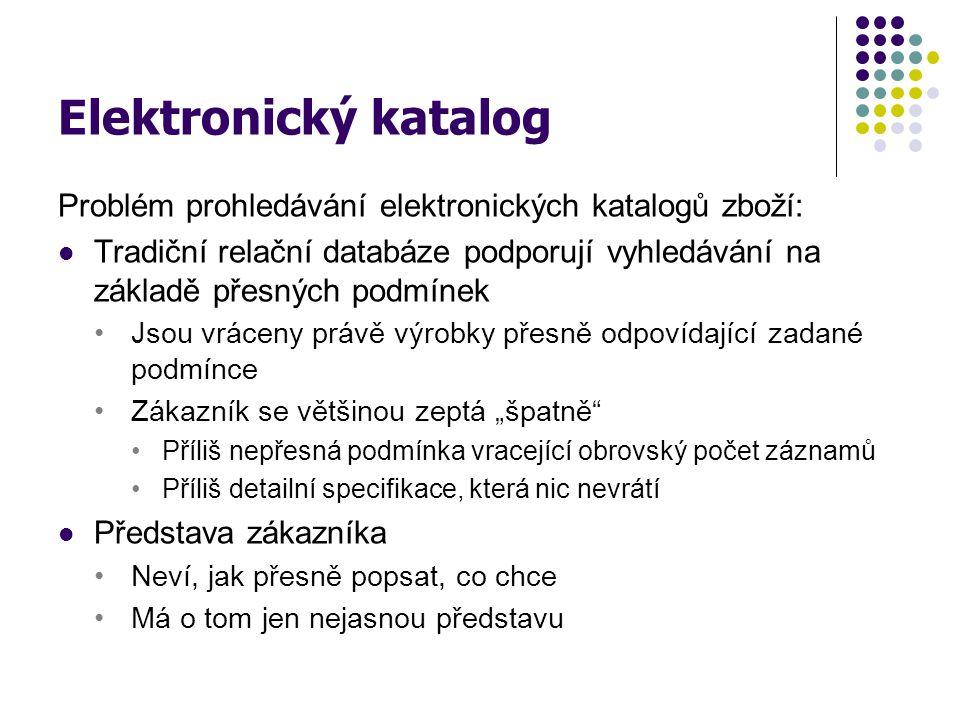 Elektronický katalog Problém prohledávání elektronických katalogů zboží: Tradiční relační databáze podporují vyhledávání na základě přesných podmínek