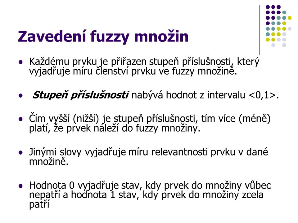Zavedení fuzzy množin Každému prvku je přiřazen stupeň příslušnosti, který vyjadřuje míru členství prvku ve fuzzy množině. Stupeň příslušnosti nabývá