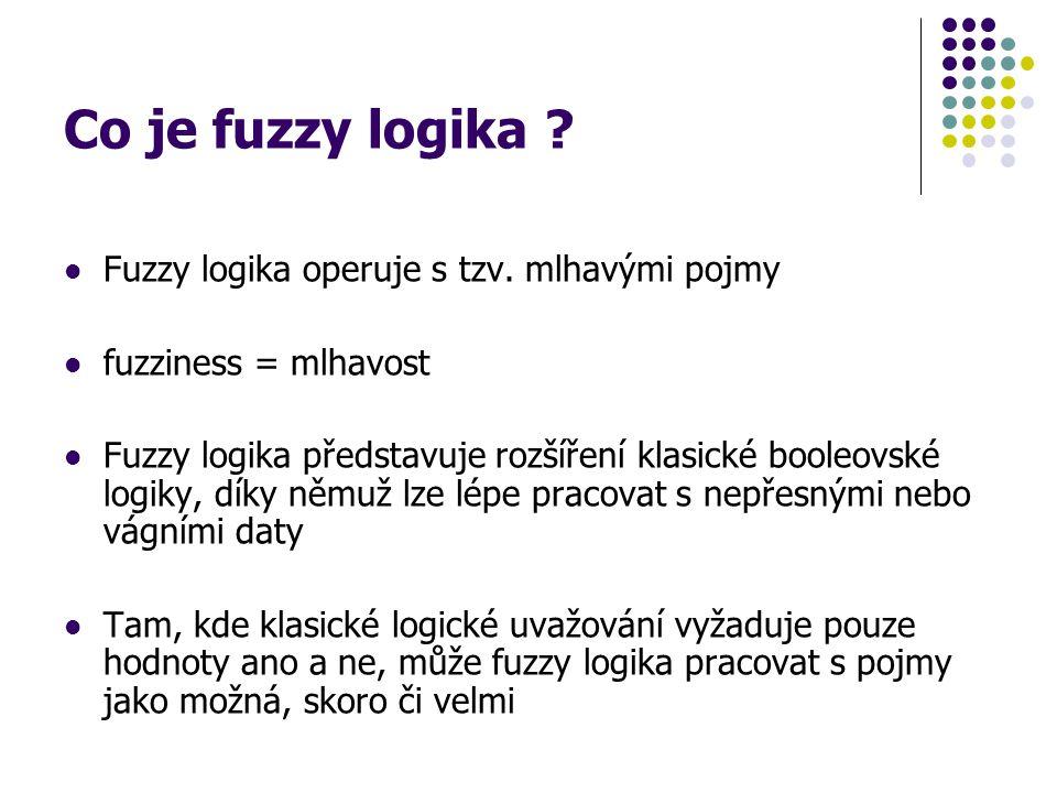 Co je fuzzy logika ? Fuzzy logika operuje s tzv. mlhavými pojmy fuzziness = mlhavost Fuzzy logika představuje rozšíření klasické booleovské logiky, dí