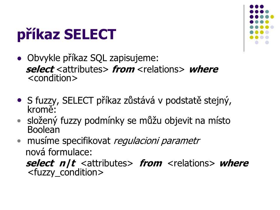 příkaz SELECT Obvykle příkaz SQL zapisujeme: select from where S fuzzy, SELECT příkaz zůstává v podstatě stejný, kromě: složený fuzzy podmínky se můžu