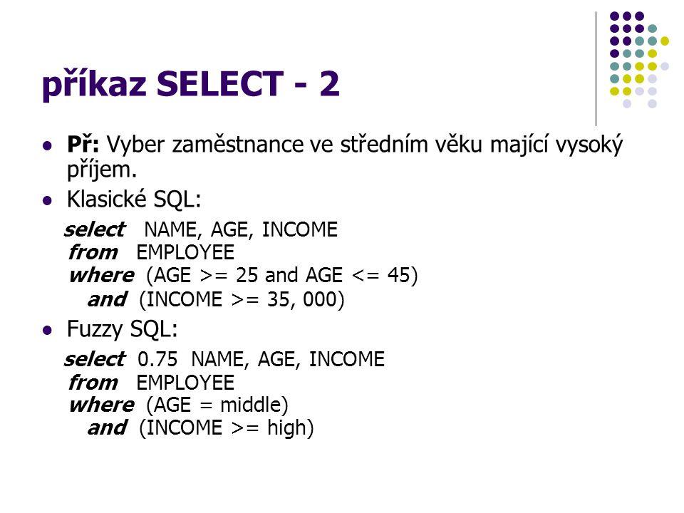 příkaz SELECT - 2 Př: Vyber zaměstnance ve středním věku mající vysoký příjem. Klasické SQL: select NAME, AGE, INCOME from EMPLOYEE where (AGE >= 25 a
