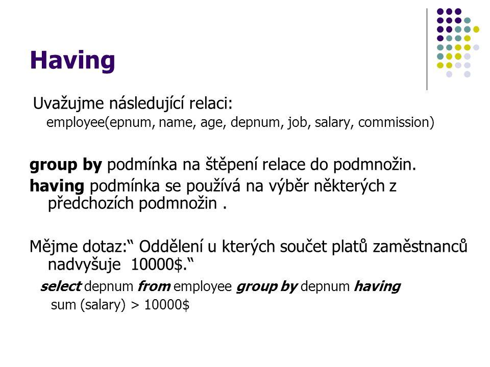 Having Uvažujme následující relaci: employee(epnum, name, age, depnum, job, salary, commission) group by podmínka na štěpení relace do podmnožin. havi