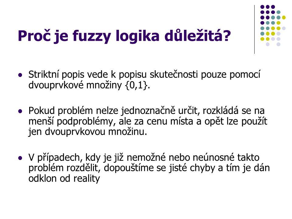 Proč je fuzzy logika důležitá? Striktní popis vede k popisu skutečnosti pouze pomocí dvouprvkové množiny {0,1}. Pokud problém nelze jednoznačně určit,