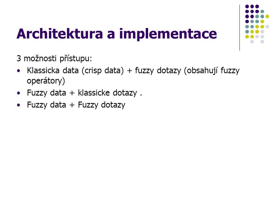 Architektura a implementace 3 možnosti přístupu: Klassicka data (crisp data) + fuzzy dotazy (obsahují fuzzy operátory) Fuzzy data + klassicke dotazy.