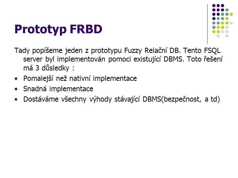 Prototyp FRBD Tady popíšeme jeden z prototypu Fuzzy Relační DB. Tento FSQL server byl implementován pomoci existující DBMS. Toto řešení má 3 důsledky
