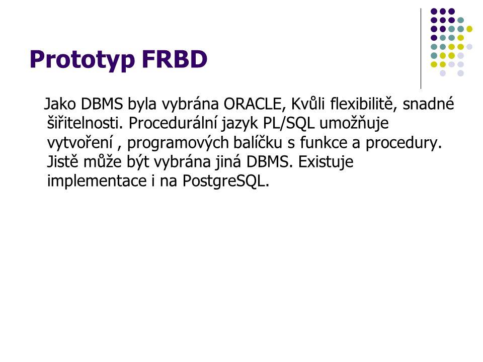 Prototyp FRBD Jako DBMS byla vybrána ORACLE, Kvůli flexibilitě, snadné šiřitelnosti. Procedurální jazyk PL/SQL umožňuje vytvoření, programových balíčk