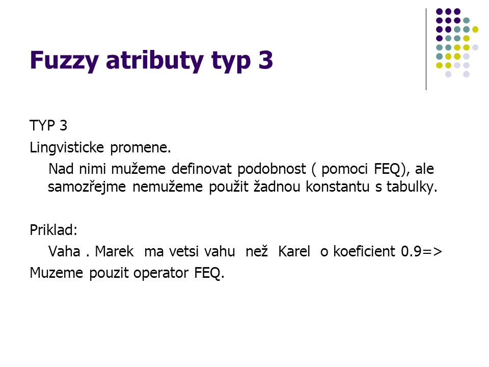 Fuzzy atributy typ 3 TYP 3 Lingvisticke promene. Nad nimi mužeme definovat podobnost ( pomoci FEQ), ale samozřejme nemužeme použit žadnou konstantu s