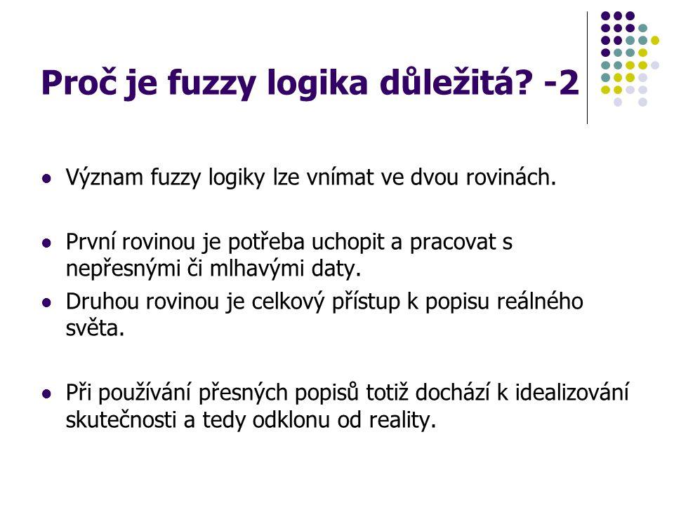 Proč je fuzzy logika důležitá? -2 Význam fuzzy logiky lze vnímat ve dvou rovinách. První rovinou je potřeba uchopit a pracovat s nepřesnými či mlhavým