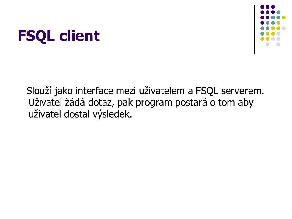 FSQL client Slouží jako interface mezi uživatelem a FSQL serverem. Uživatel žádá dotaz, pak program postará o tom aby uživatel dostal výsledek.