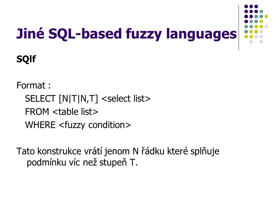 Jiné SQL-based fuzzy languages SQlf Format : SELECT [N|T|N,T] FROM WHERE Tato konstrukce vrátí jenom N řádku které splňuje podmínku víc než stupeň T.