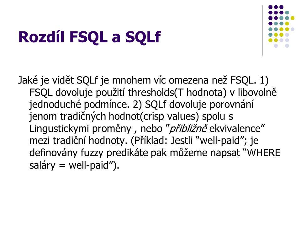 Rozdíl FSQL a SQLf Jaké je vidět SQLf je mnohem víc omezena než FSQL. 1) FSQL dovoluje použití thresholds(T hodnota) v libovolně jednoduché podmínce.