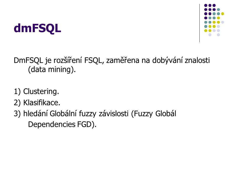 dmFSQL DmFSQL je rozšíření FSQL, zaměřena na dobývání znalosti (data mining). 1) Clustering. 2) Klasifikace. 3) hledání Globální fuzzy závislosti (Fuz