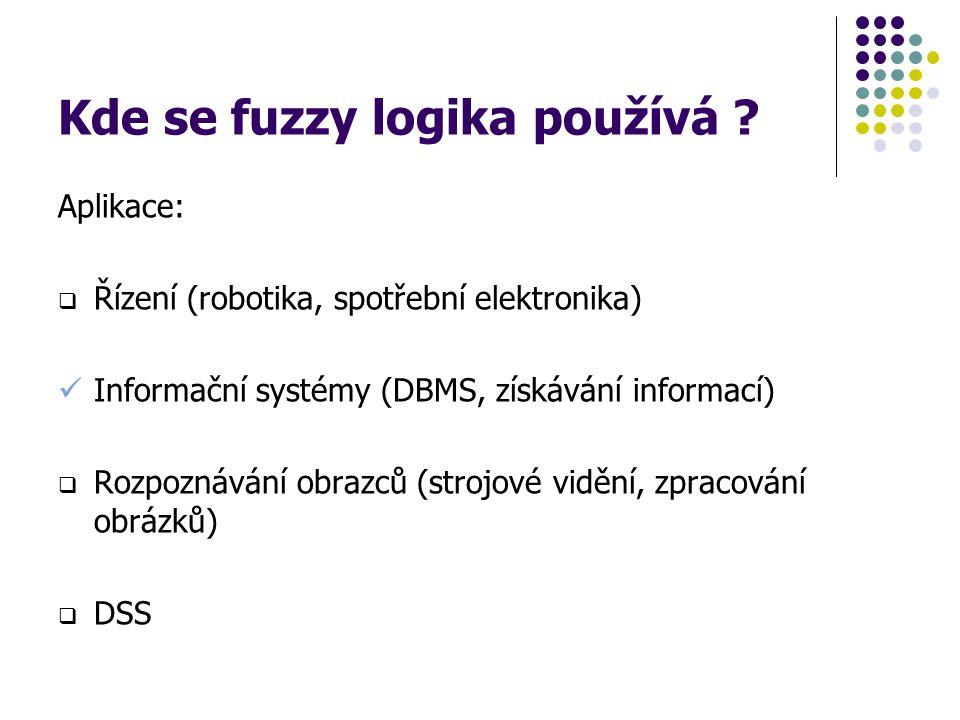 Kde se fuzzy logika používá ? Aplikace:  Řízení (robotika, spotřební elektronika) Informační systémy (DBMS, získávání informací)  Rozpoznávání obraz
