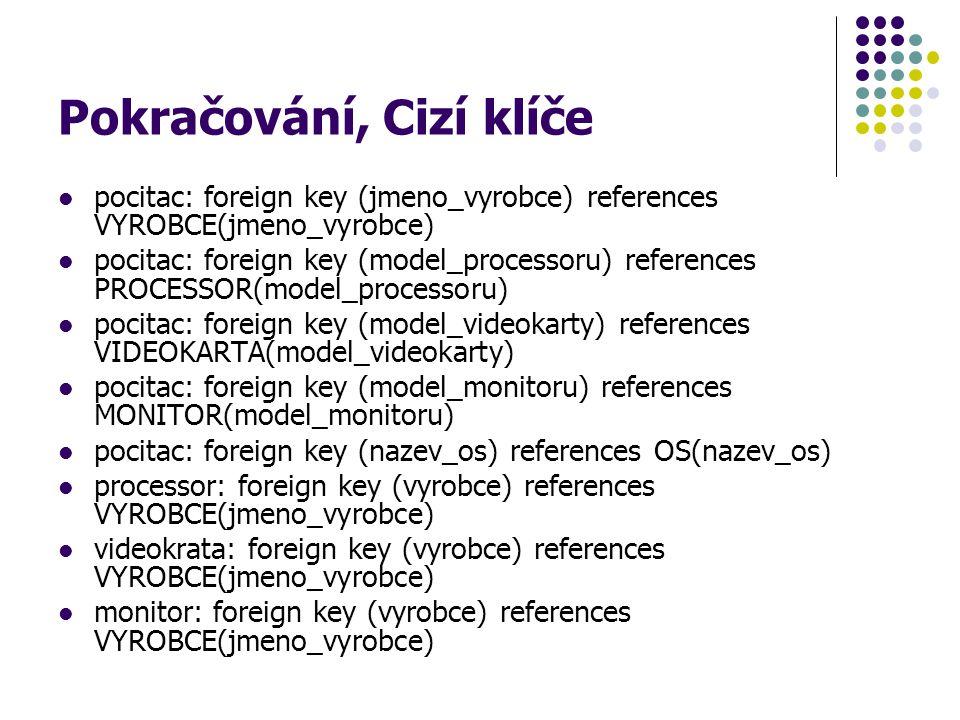 Pokračování, Cizí klíče pocitac: foreign key (jmeno_vyrobce) references VYROBCE(jmeno_vyrobce) pocitac: foreign key (model_processoru) references PROC