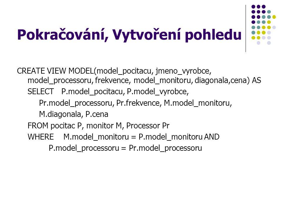 Pokračování, Vytvoření pohledu CREATE VIEW MODEL(model_pocitacu, jmeno_vyrobce, model_processoru, frekvence, model_monitoru, diagonala,cena) AS SELECT