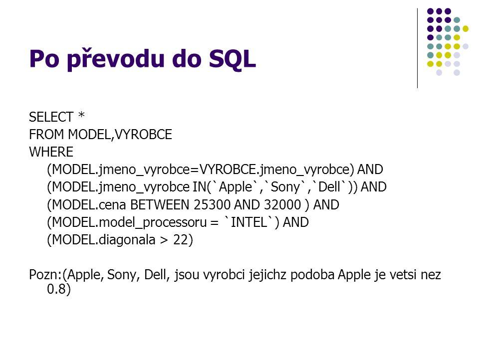 Po převodu do SQL SELECT * FROM MODEL,VYROBCE WHERE (MODEL.jmeno_vyrobce=VYROBCE.jmeno_vyrobce) AND (MODEL.jmeno_vyrobce IN(`Apple`,`Sony`,`Dell`)) AN