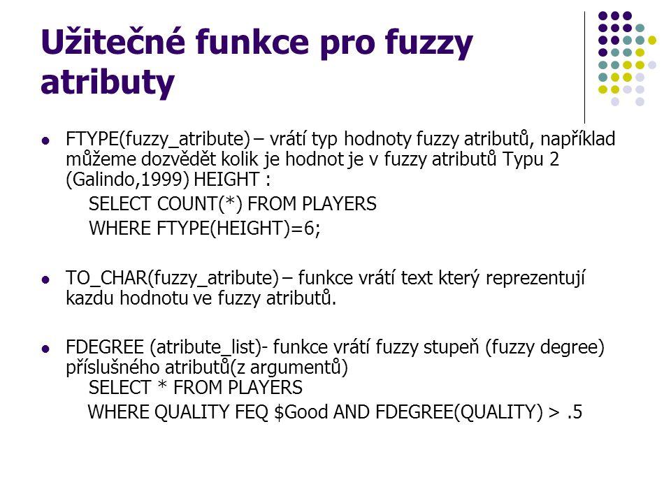 Užitečné funkce pro fuzzy atributy FTYPE(fuzzy_atribute) – vrátí typ hodnoty fuzzy atributů, například můžeme dozvědět kolik je hodnot je v fuzzy atri