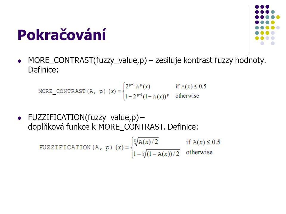 Pokračování MORE_CONTRAST(fuzzy_value,p) – zesiluje kontrast fuzzy hodnoty. Definice: FUZZIFICATION(fuzzy_value,p) – doplňková funkce k MORE_CONTRAST.