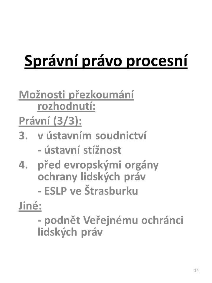 14 Správní právo procesní Možnosti přezkoumání rozhodnutí: Právní (3/3): 3.v ústavním soudnictví - ústavní stížnost 4.před evropskými orgány ochrany l