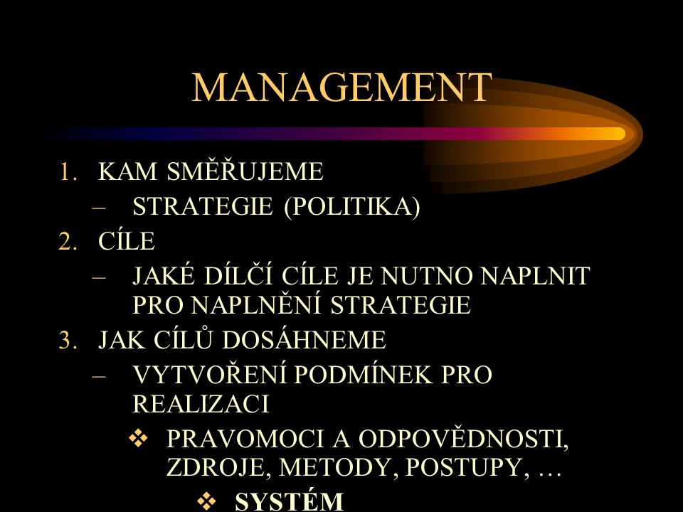 MANAGEMENT 1.KAM SMĚŘUJEME –STRATEGIE (POLITIKA) 2.CÍLE –JAKÉ DÍLČÍ CÍLE JE NUTNO NAPLNIT PRO NAPLNĚNÍ STRATEGIE 3.JAK CÍLŮ DOSÁHNEME –VYTVOŘENÍ PODMÍ