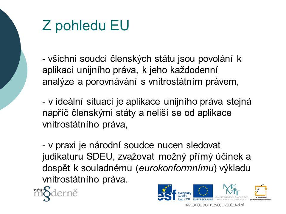 Z pohledu EU - všichni soudci členských státu jsou povolání k aplikaci unijního práva, k jeho každodenní analýze a porovnávání s vnitrostátním právem, - v ideální situaci je aplikace unijního práva stejná napříč členskými státy a neliší se od aplikace vnitrostátního práva, - v praxi je národní soudce nucen sledovat judikaturu SDEU, zvažovat možný přímý účinek a dospět k souladnému (eurokonformnímu) výkladu vnitrostátního práva.