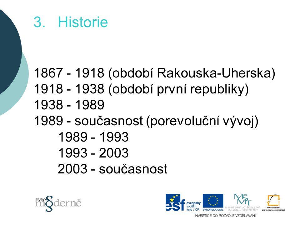 3.Historie 1867 - 1918 (období Rakouska-Uherska) 1918 - 1938 (období první republiky) 1938 - 1989 1989 - současnost (porevoluční vývoj) 1989 - 1993 1993 - 2003 2003 - současnost
