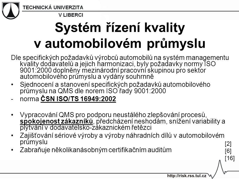Systém řízení kvality v automobilovém průmyslu Dle specifických požadavků výrobců automobilů na systém managementu kvality dodavatelů a jejich harmonizaci, byly požadavky normy ISO 9001:2000 doplněny mezinárodní pracovní skupinou pro sektor automobilového průmyslu a vydány souhrnně Sjednocení a stanovení specifických požadavků automobilového průmyslu na QMS dle norem ISO řady 9001:2000 -norma ČSN ISO/TS 16949:2002 Vypracování QMS pro podporu neustálého zlepšování procesů, spokojenost zákazníků, předcházení neshodám, snížení variability a plýtvání v dodavatelsko-zákaznickém řetězci Zajišťování sériové výroby a výroby náhradních dílů v automobilovém průmyslu Zabraňuje několikanásobným certifikačním auditům [2] [6] [16]