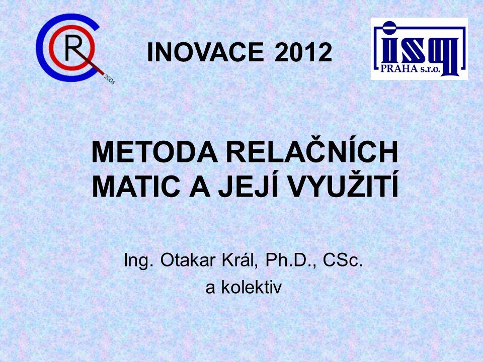 METODA RELAČNÍCH MATIC A JEJÍ VYUŽITÍ Ing. Otakar Král, Ph.D., CSc. a kolektiv INOVACE 2012